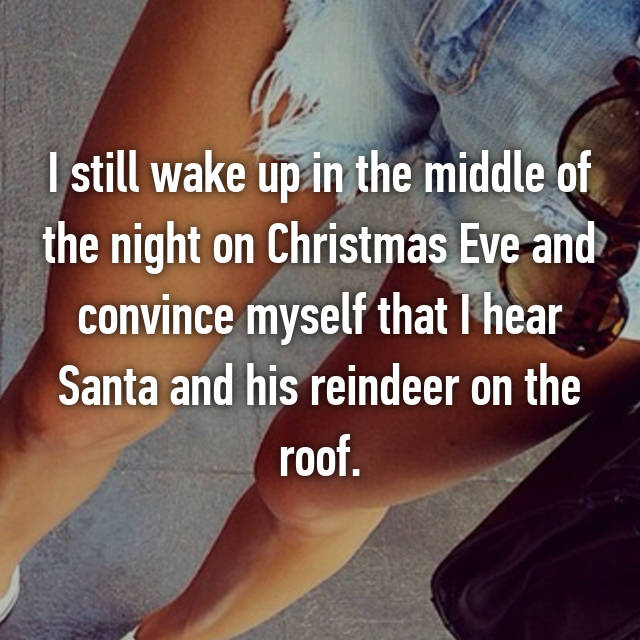 I still wake up in the middle of the night on Christmas Eve and convince myself that I hear Santa and his reindeer on the roof.