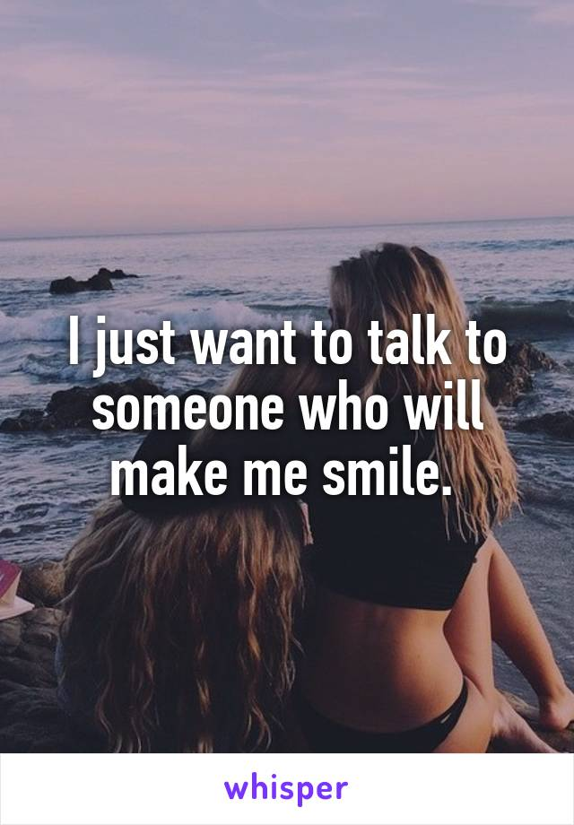 I just want to talk to someone who will make me smile.