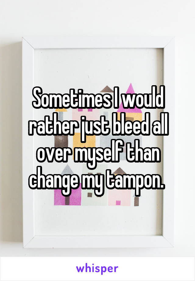 Sometimes I would rather just bleed all over myself than change my tampon.