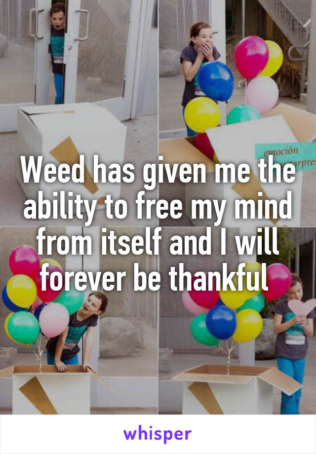 Weed has given me the ability to free my mind from itself and I will forever be thankful