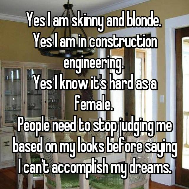 Yes I am skinny and blonde.  Yes I am in construction engineering.  Yes I know it's hard as a female.  People need to stop judging me based on my looks before saying I can't accomplish my dreams.