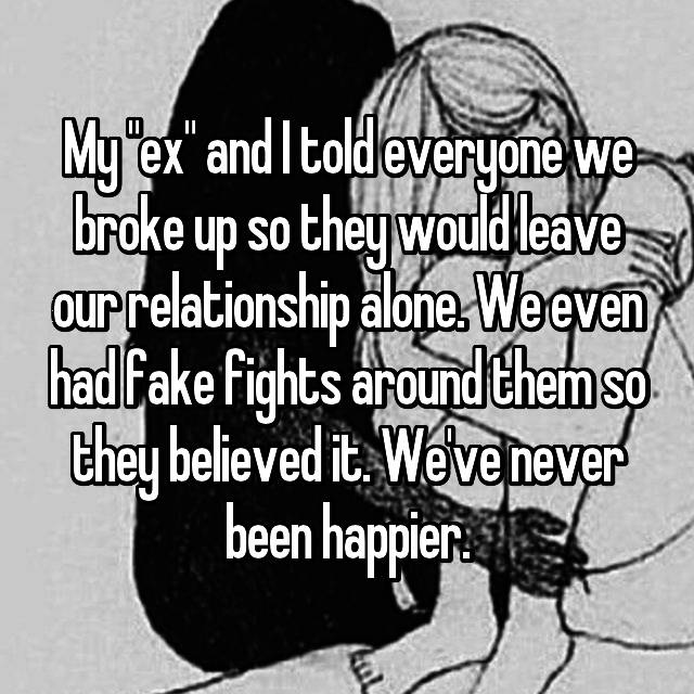 """My """"ex"""" and I told everyone we broke up so they would leave our relationship alone. We even had fake fights around them so they believed it. We've never been happier."""