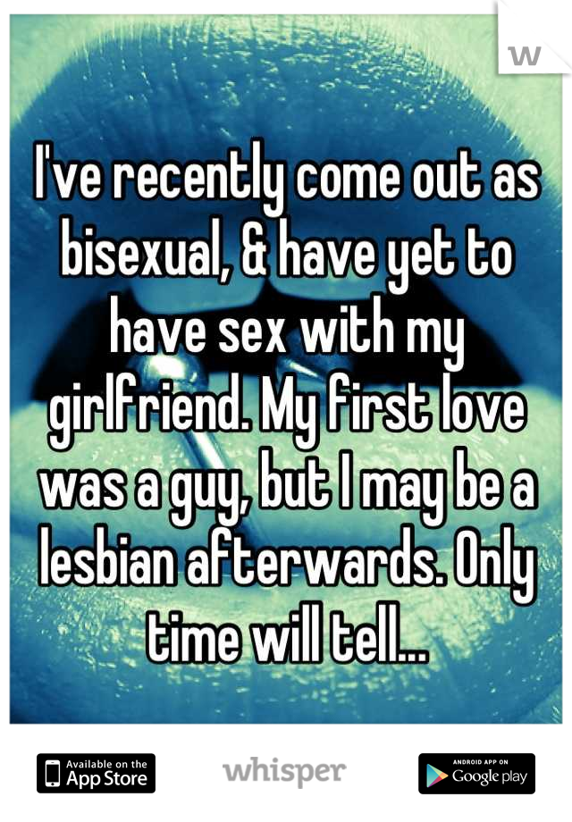 I've recently come out as bisexual, & have yet to have sex with my girlfriend. My first love was a guy, but I may be a lesbian afterwards. Only time will tell...