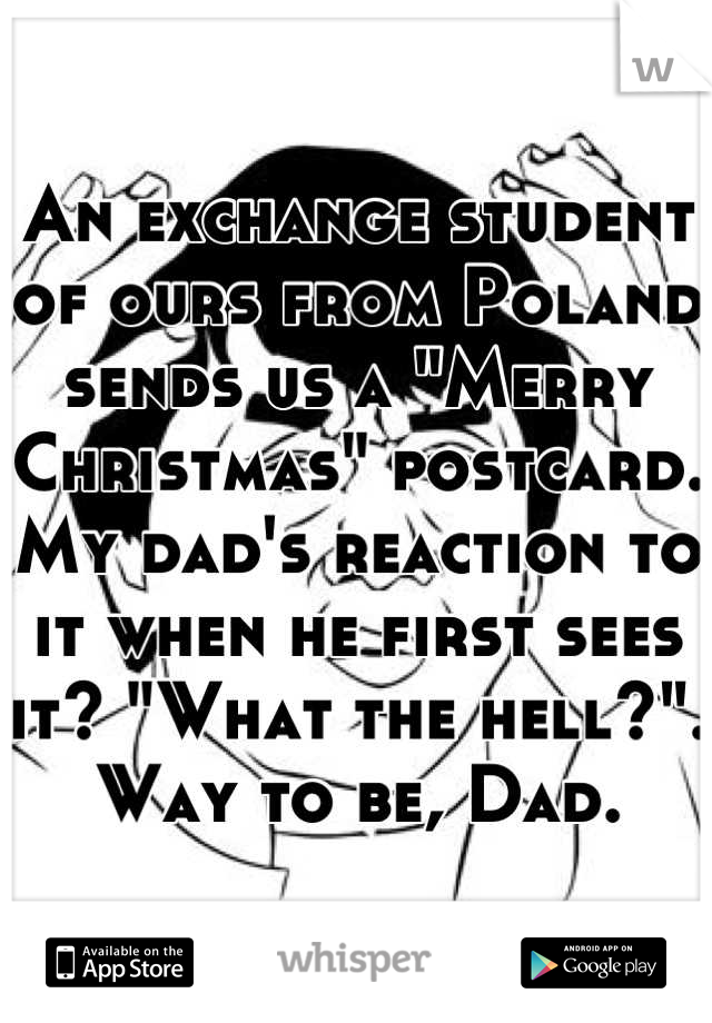 "An exchange student of ours from Poland sends us a ""Merry Christmas"" postcard. My dad's reaction to it when he first sees it? ""What the hell?"". Way to be, Dad."