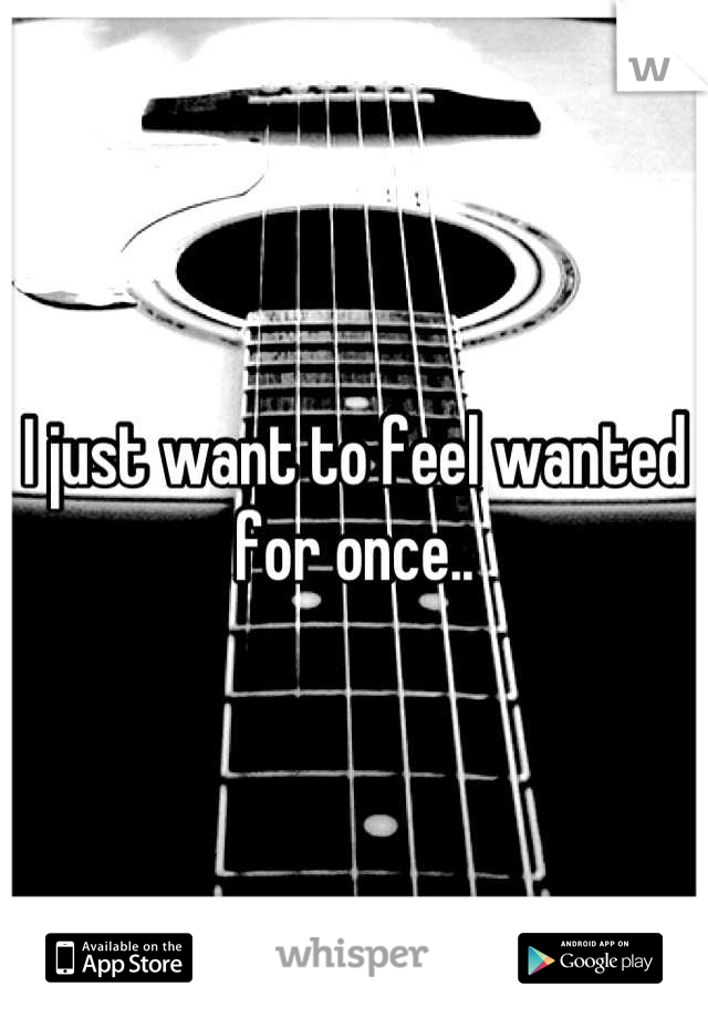 I just want to feel wanted for once..