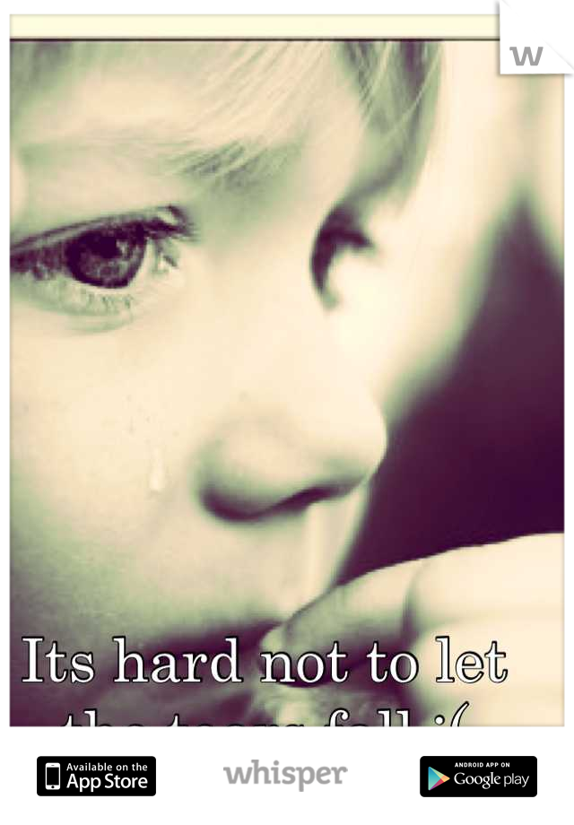 Its hard not to let the tears fall :(