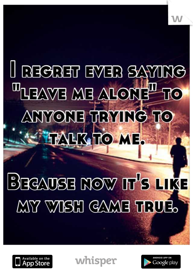 "I regret ever saying ""leave me alone"" to anyone trying to talk to me.  Because now it's like my wish came true."
