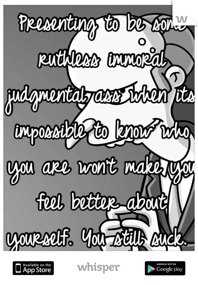 Presenting to be some ruthless immoral judgmental ass when its impossible to know who you are won't make you feel better about yourself. You still suck.