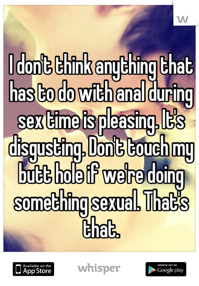 I don't think anything that has to do with anal during sex time is pleasing. It's disgusting. Don't touch my butt hole if we're doing something sexual. That's that.