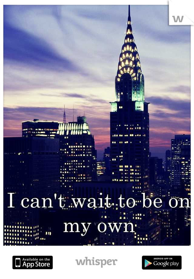 I can't wait to be on my own