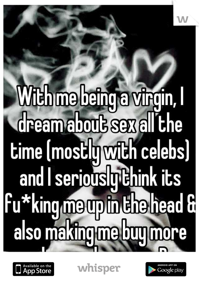 With me being a virgin, I dream about sex all the time (mostly with celebs) and I seriously think its fu*king me up in the head & also making me buy more clean underwear :P