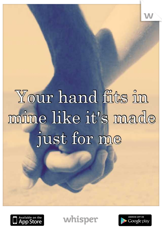 Your hand fits in mine like it's made just for me