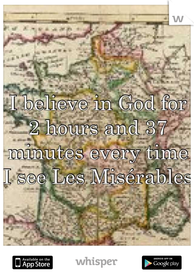 I believe in God for 2 hours and 37 minutes every time I see Les Misérables