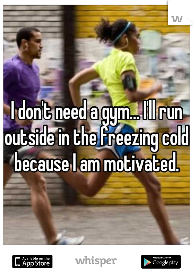 I don't need a gym... I'll run outside in the freezing cold because I am motivated.