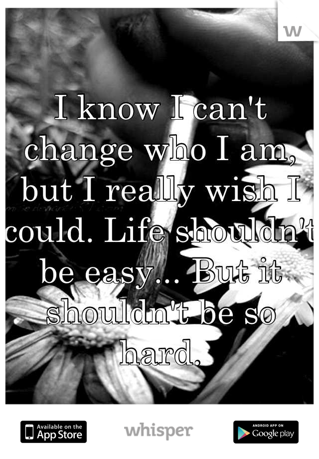 I know I can't change who I am, but I really wish I could. Life shouldn't be easy... But it shouldn't be so hard.
