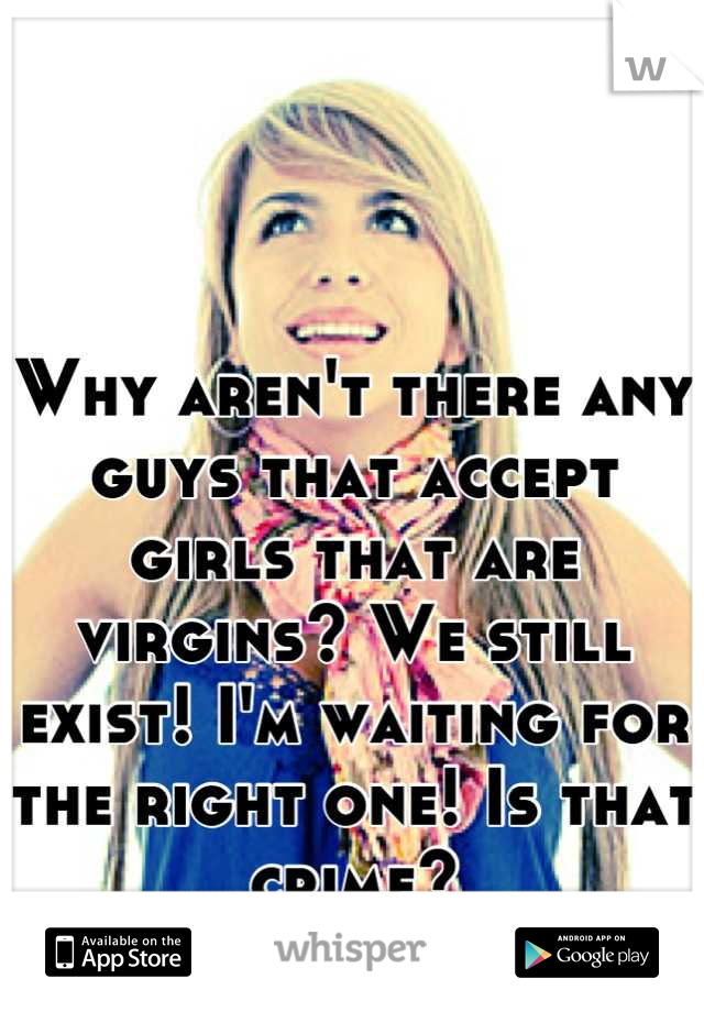 Why aren't there any guys that accept girls that are virgins? We still exist! I'm waiting for the right one! Is that crime?