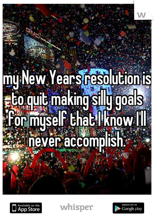 my New Years resolution is to quit making silly goals for myself that I know I'll never accomplish.
