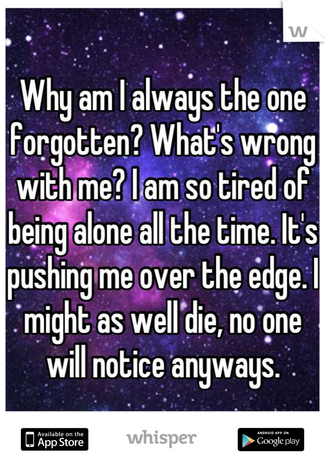 Why am I always the one forgotten? What's wrong with me? I am so tired of being alone all the time. It's pushing me over the edge. I might as well die, no one will notice anyways.