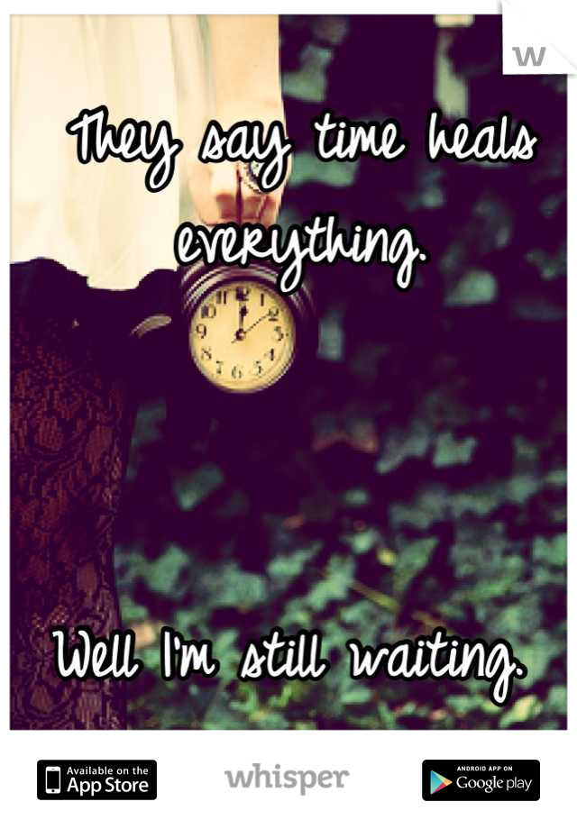 They say time heals everything.     Well I'm still waiting.