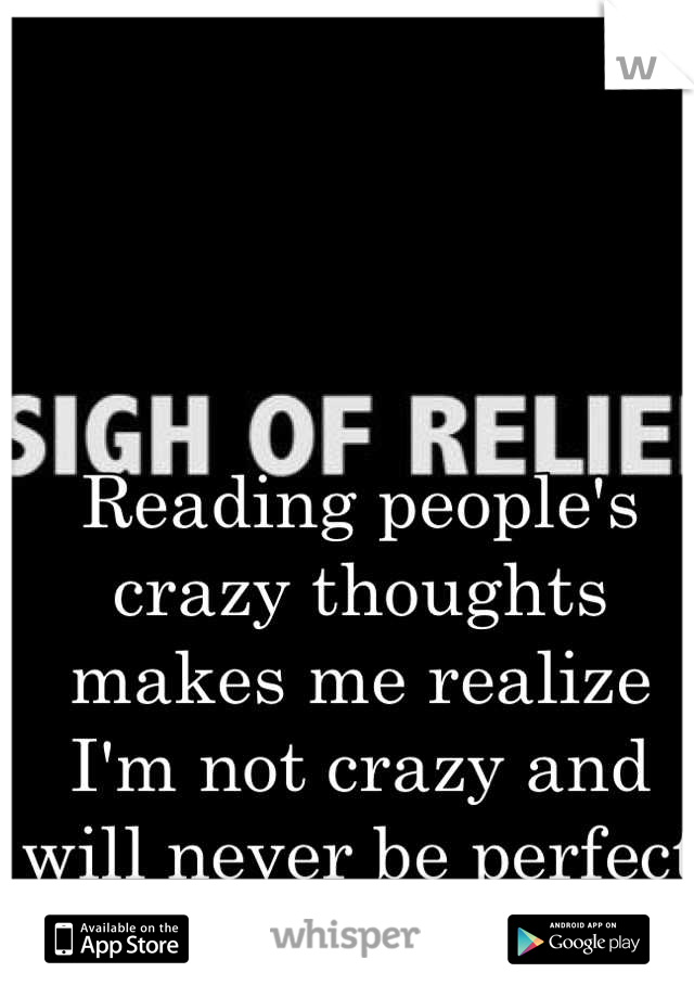 Reading people's crazy thoughts makes me realize I'm not crazy and will never be perfect