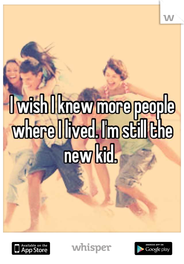 I wish I knew more people where I lived. I'm still the new kid.