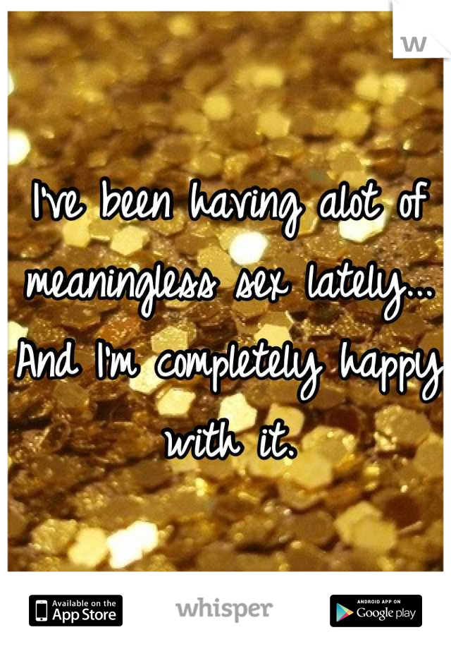 I've been having alot of meaningless sex lately... And I'm completely happy with it.