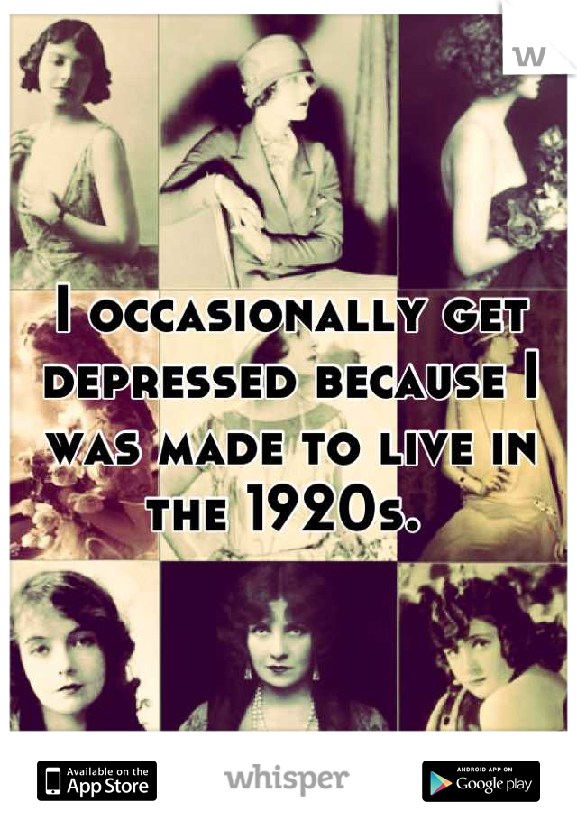 I occasionally get depressed because I was made to live in the 1920s.