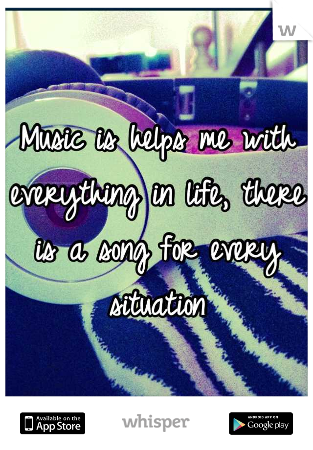 Music is helps me with everything in life, there is a song for every situation
