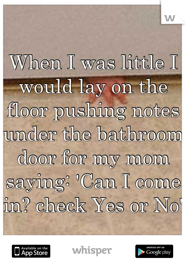 When I was little I would lay on the floor pushing notes under the bathroom door for my mom saying: 'Can I come in? check Yes or No'
