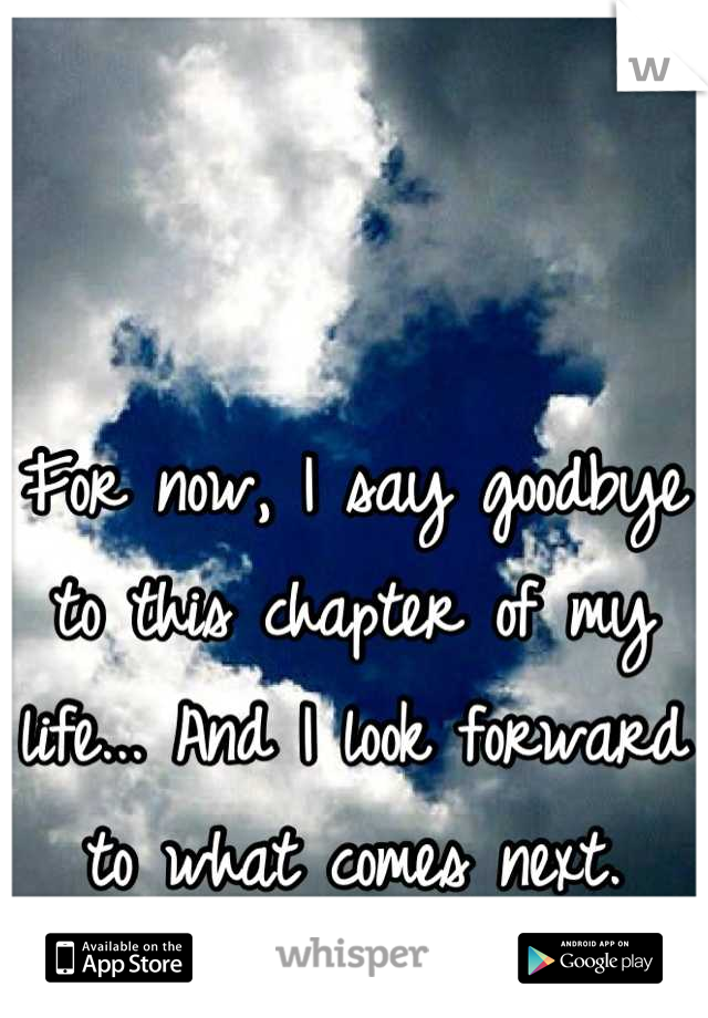For now, I say goodbye to this chapter of my life... And I look forward to what comes next.