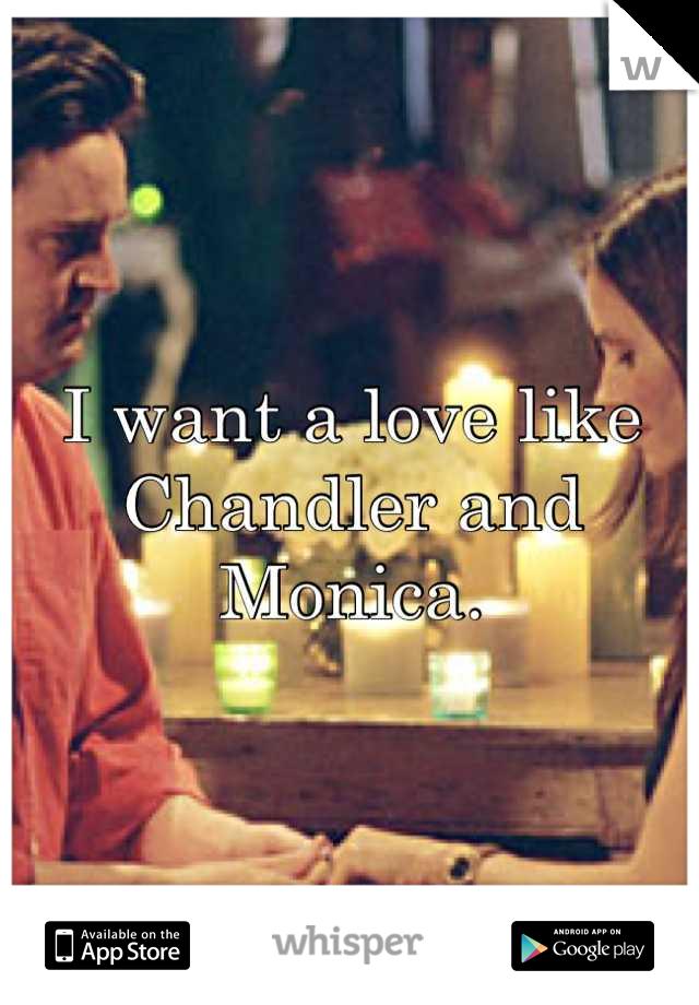 I want a love like Chandler and Monica.