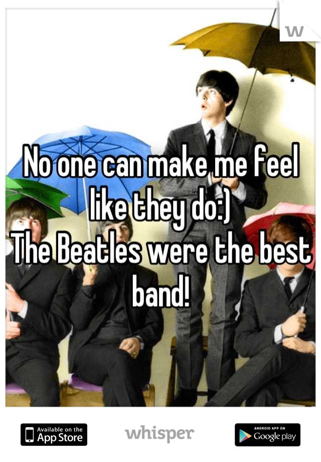 No one can make me feel like they do:)  The Beatles were the best band!