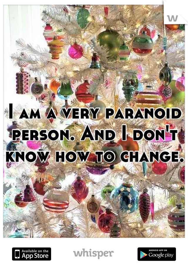 I am a very paranoid person. And I don't know how to change.