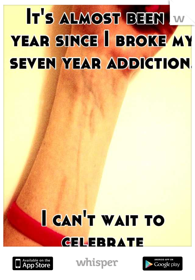 It's almost been a year since I broke my seven year addiction.        I can't wait to celebrate recovery is possible.