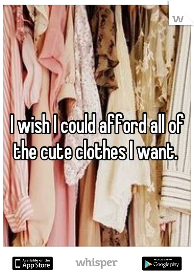 I wish I could afford all of the cute clothes I want.