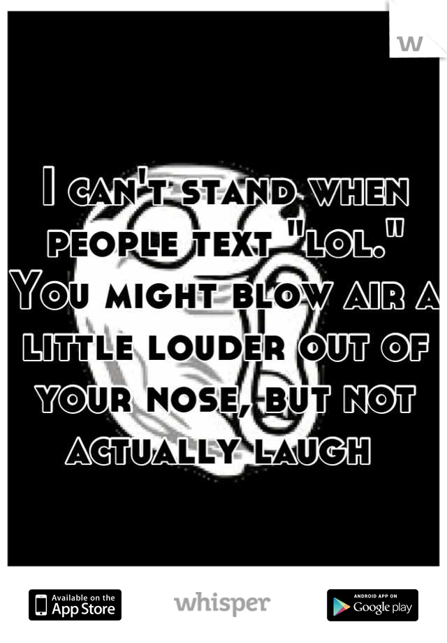 """I can't stand when people text """"lol."""" You might blow air a little louder out of your nose, but not actually laugh"""