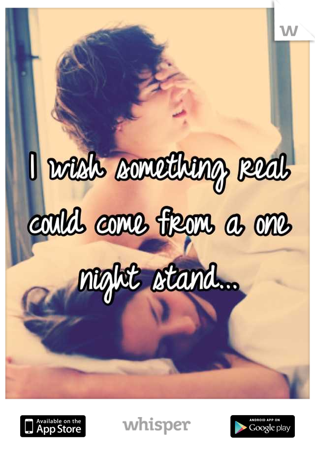 I wish something real could come from a one night stand...