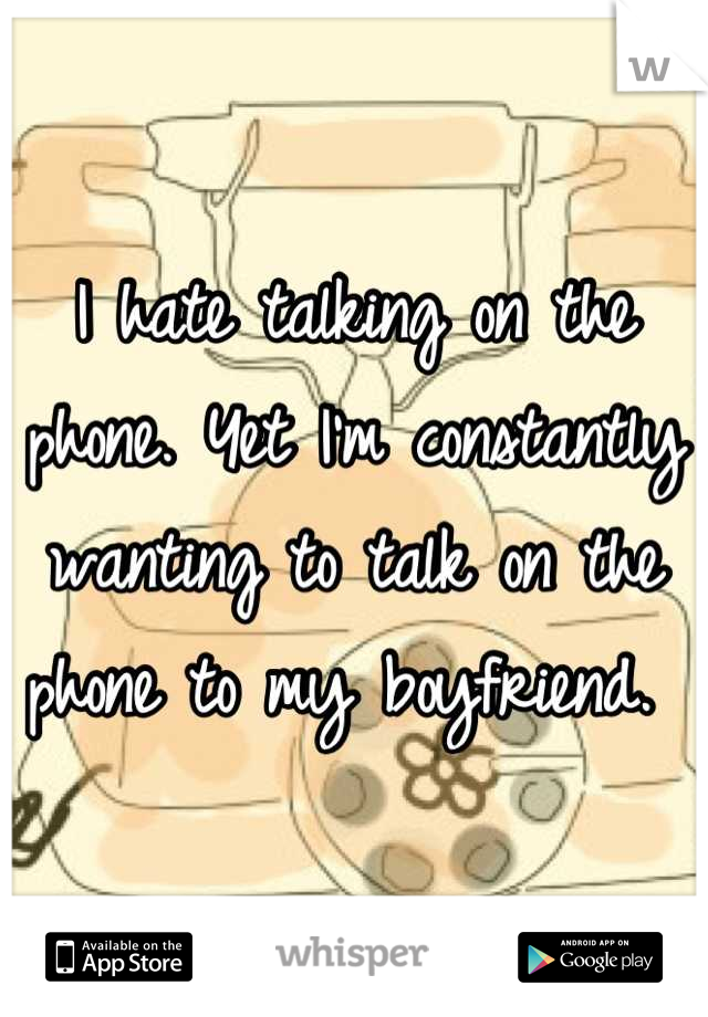 I hate talking on the phone. Yet I'm constantly wanting to talk on the phone to my boyfriend.