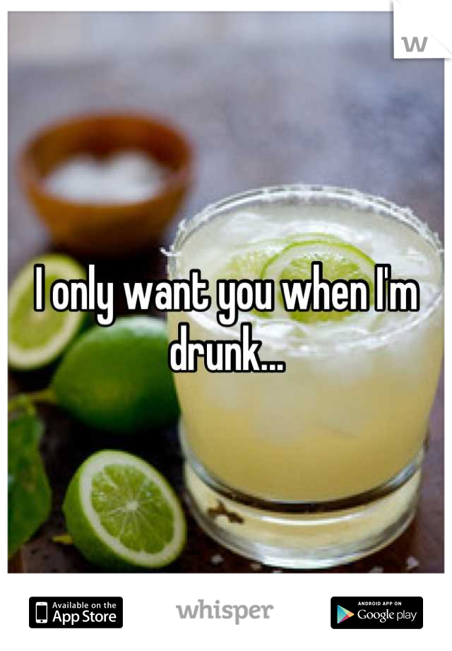 I only want you when I'm drunk...