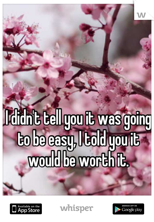 I didn't tell you it was going to be easy, I told you it would be worth it.
