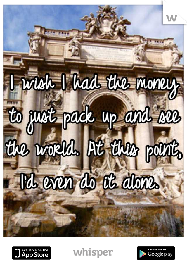 I wish I had the money to just pack up and see the world. At this point, I'd even do it alone.