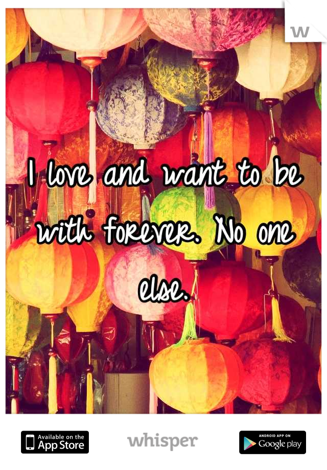 I love and want to be with forever. No one else.