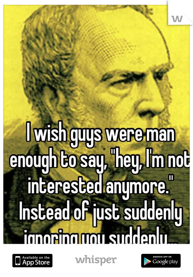 """I wish guys were man enough to say, """"hey, I'm not interested anymore."""" Instead of just suddenly ignoring you suddenly... Grow up!"""