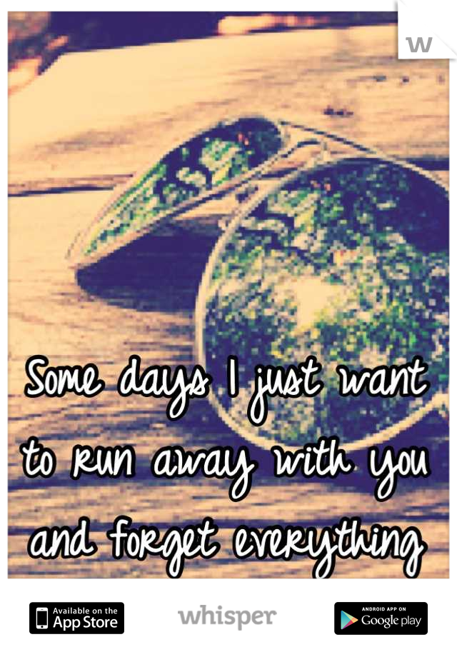 Some days I just want to run away with you and forget everything else.