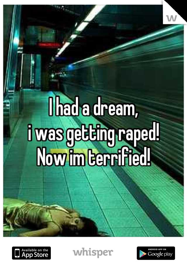 I had a dream, i was getting raped! Now im terrified!