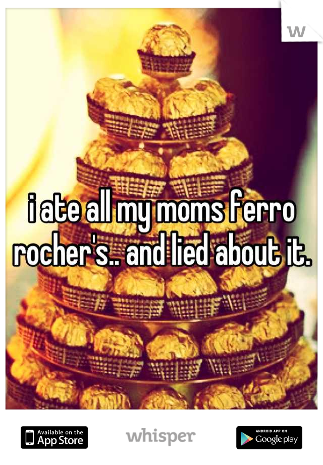 i ate all my moms ferro rocher's.. and lied about it.