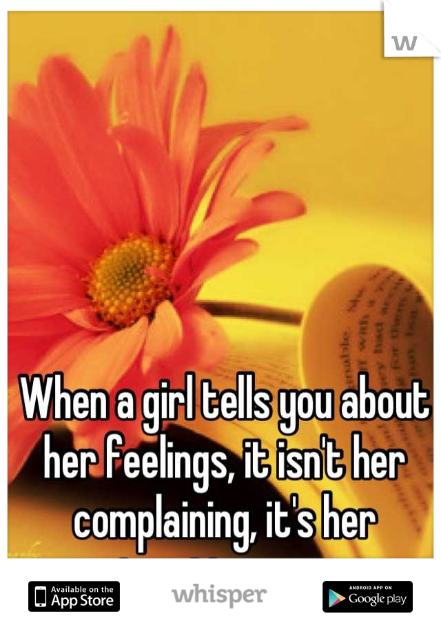 When a girl tells you about her feelings, it isn't her complaining, it's her trusting you.
