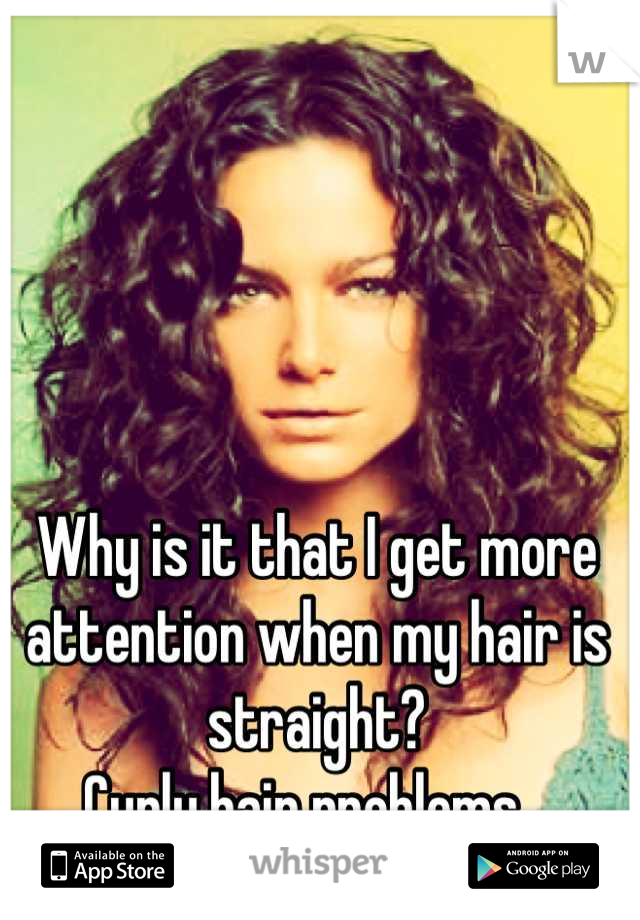 Why is it that I get more attention when my hair is straight? Curly hair problems...
