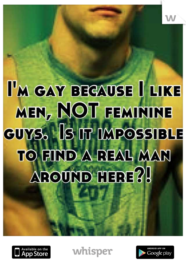 I'm gay because I like men, NOT feminine guys.  Is it impossible to find a real man around here?!