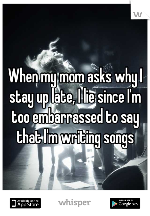 When my mom asks why I stay up late, I lie since I'm too embarrassed to say that I'm writing songs